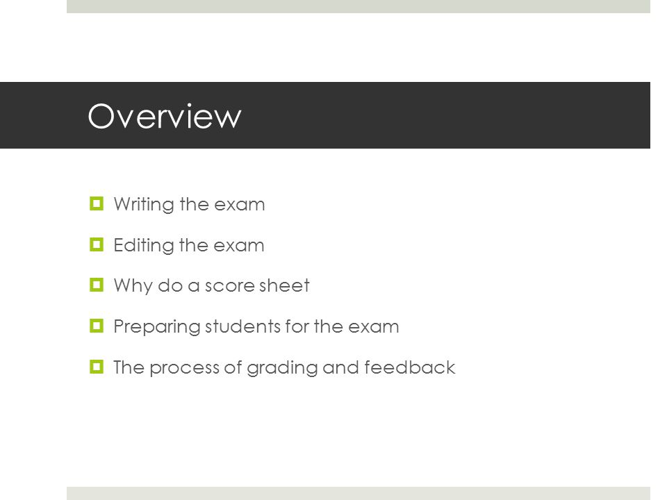 Overview  Writing the exam  Editing the exam  Why do a score sheet  Preparing students for the exam  The process of grading and feedback