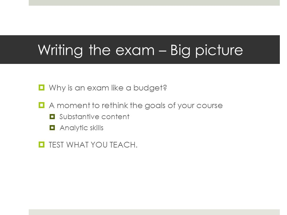 Writing the exam – Big picture  Why is an exam like a budget.