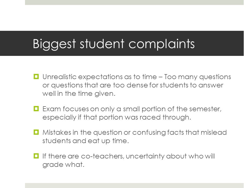 Biggest student complaints  Unrealistic expectations as to time – Too many questions or questions that are too dense for students to answer well in the time given.