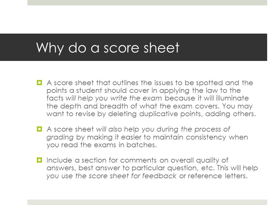 Why do a score sheet  A score sheet that outlines the issues to be spotted and the points a student should cover in applying the law to the facts will help you write the exam because it will illuminate the depth and breadth of what the exam covers.