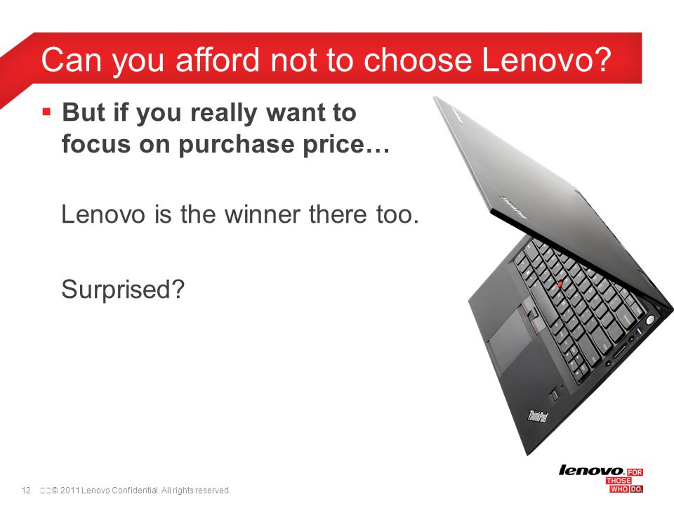 12© 2011 Lenovo Confidential. All rights reserved.  But if you really want to focus on purchase price… Lenovo is the winner there too. Surprised? C