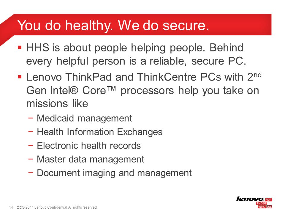 14© 2011 Lenovo Confidential. All rights reserved.  HHS is about people helping people. Behind every helpful person is a reliable, secure PC.  Len