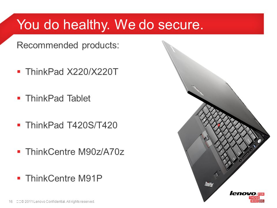 16© 2011 Lenovo Confidential. All rights reserved. Recommended products:  ThinkPad X220/X220T  ThinkPad Tablet  ThinkPad T420S/T420  ThinkCentre