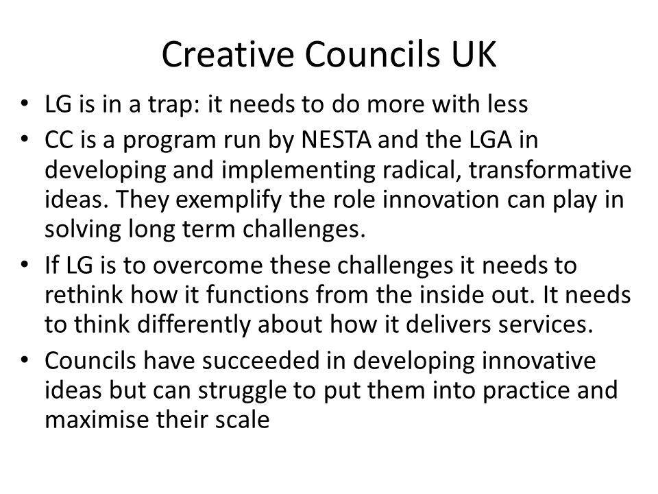 Creative Councils UK LG is in a trap: it needs to do more with less CC is a program run by NESTA and the LGA in developing and implementing radical, transformative ideas.