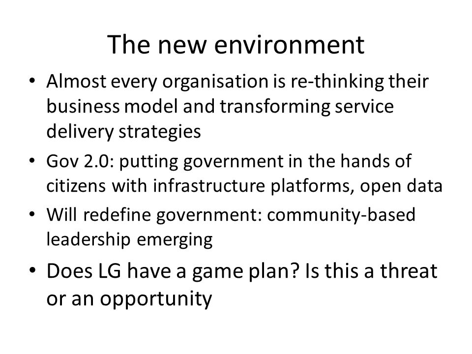 The new environment Almost every organisation is re-thinking their business model and transforming service delivery strategies Gov 2.0: putting government in the hands of citizens with infrastructure platforms, open data Will redefine government: community-based leadership emerging Does LG have a game plan.