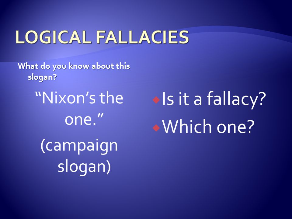 "What do you know about this slogan? ""Nixon's the one."" (campaign slogan)  Is it a fallacy?  Which one?"