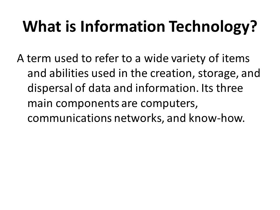 What is Information Technology? A term used to refer to a wide variety of items and abilities used in the creation, storage, and dispersal of data and