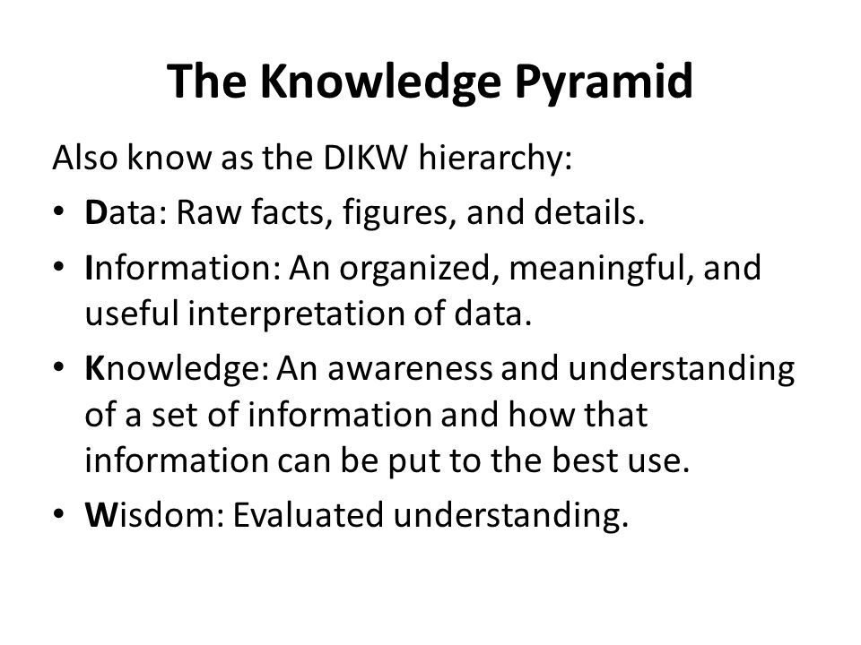 The Knowledge Pyramid Also know as the DIKW hierarchy: Data: Raw facts, figures, and details. Information: An organized, meaningful, and useful interp