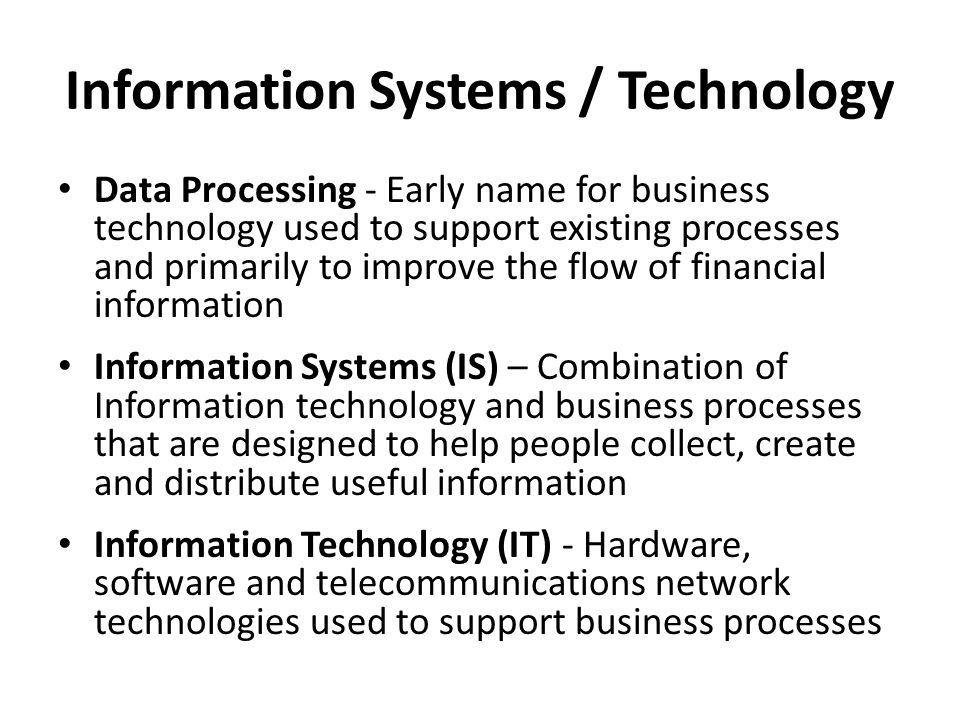 Information Systems / Technology Data Processing - Early name for business technology used to support existing processes and primarily to improve the
