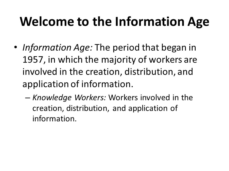 Welcome to the Information Age Information Age: The period that began in 1957, in which the majority of workers are involved in the creation, distribu