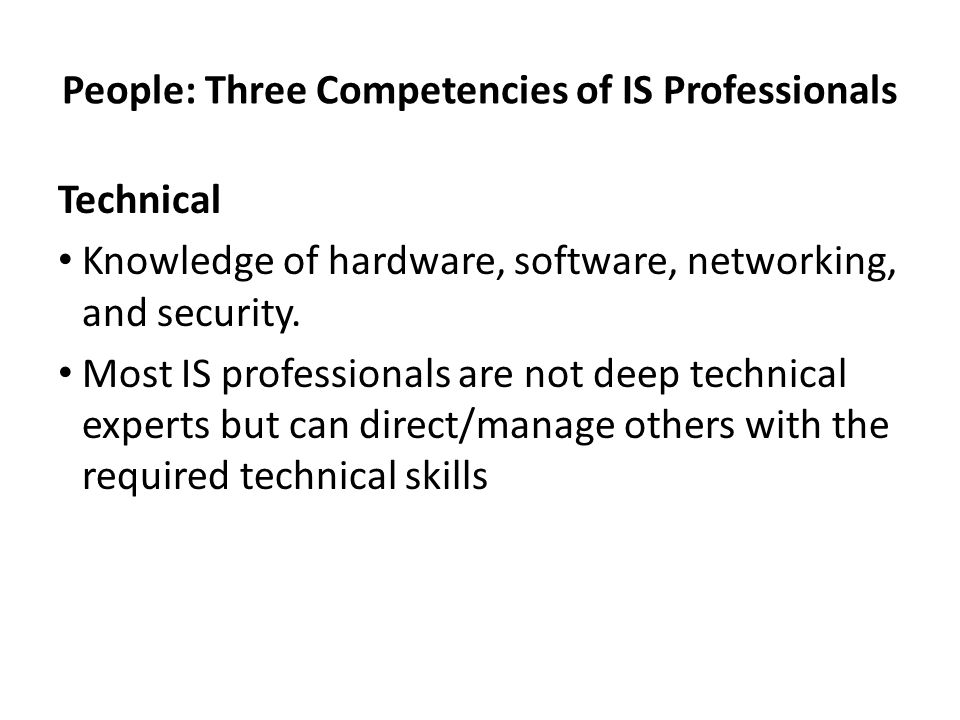 People: Three Competencies of IS Professionals Technical Knowledge of hardware, software, networking, and security. Most IS professionals are not deep