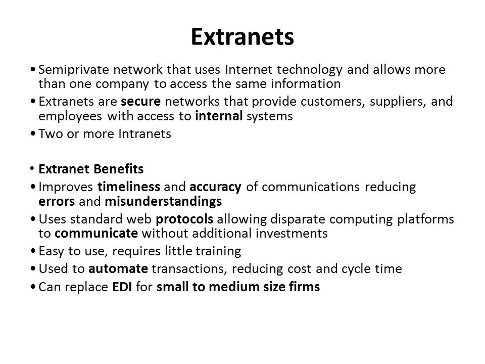 Extranets Semiprivate network that uses Internet technology and allows more than one company to access the same information Extranets are secure netwo