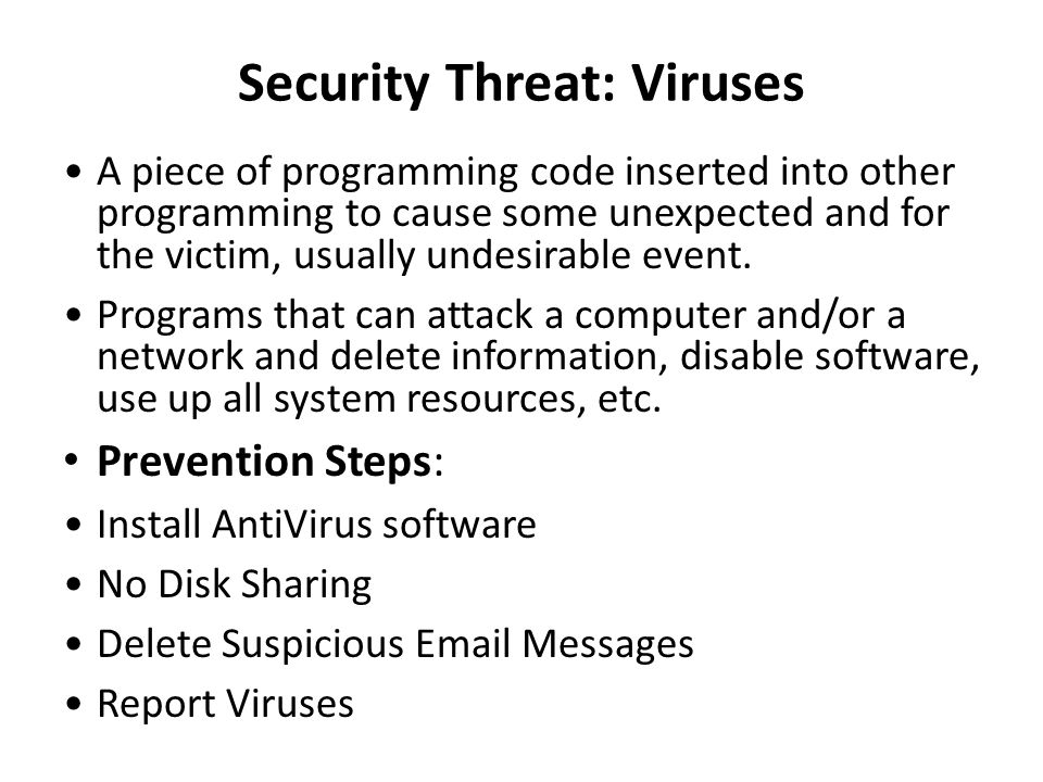 Security Threat: Viruses A piece of programming code inserted into other programming to cause some unexpected and for the victim, usually undesirable