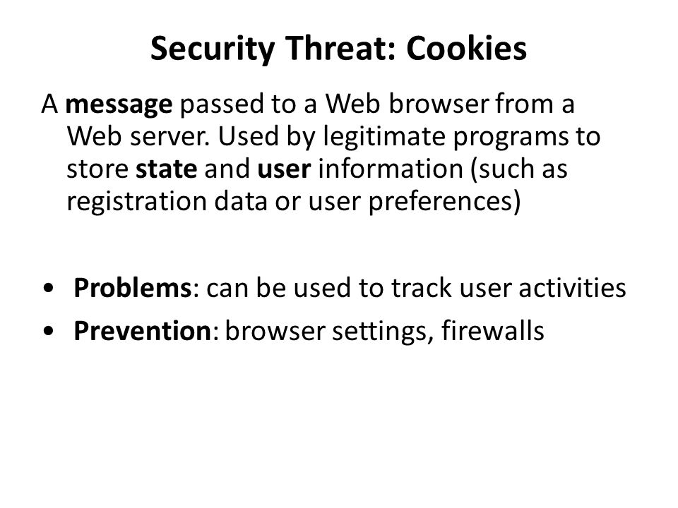 Security Threat: Cookies A message passed to a Web browser from a Web server. Used by legitimate programs to store state and user information (such as