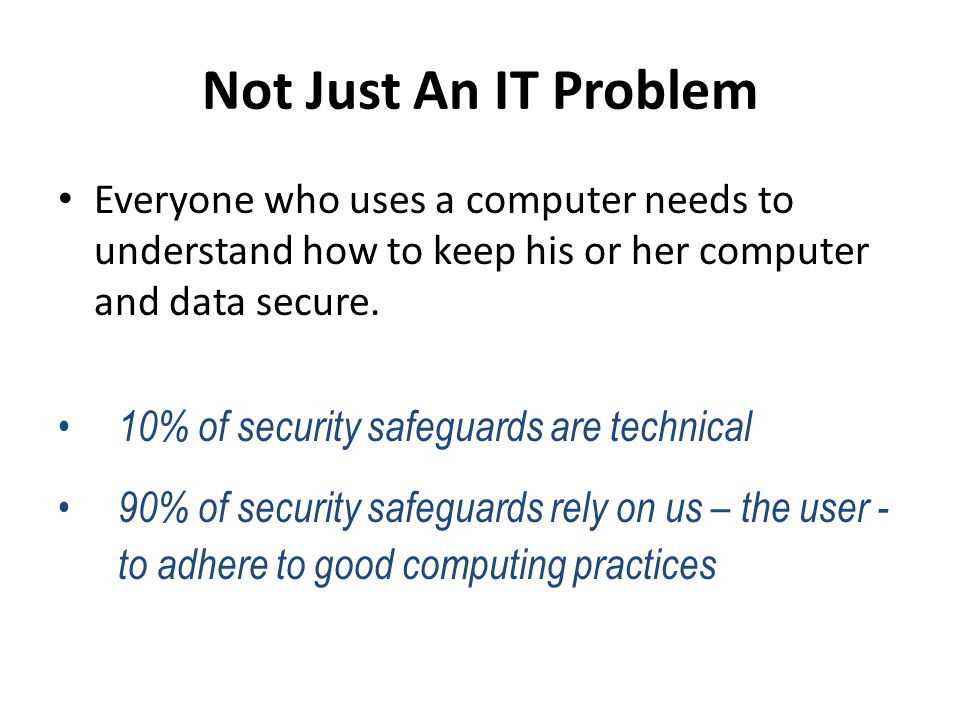 Not Just An IT Problem Everyone who uses a computer needs to understand how to keep his or her computer and data secure. 10% of security safeguards ar