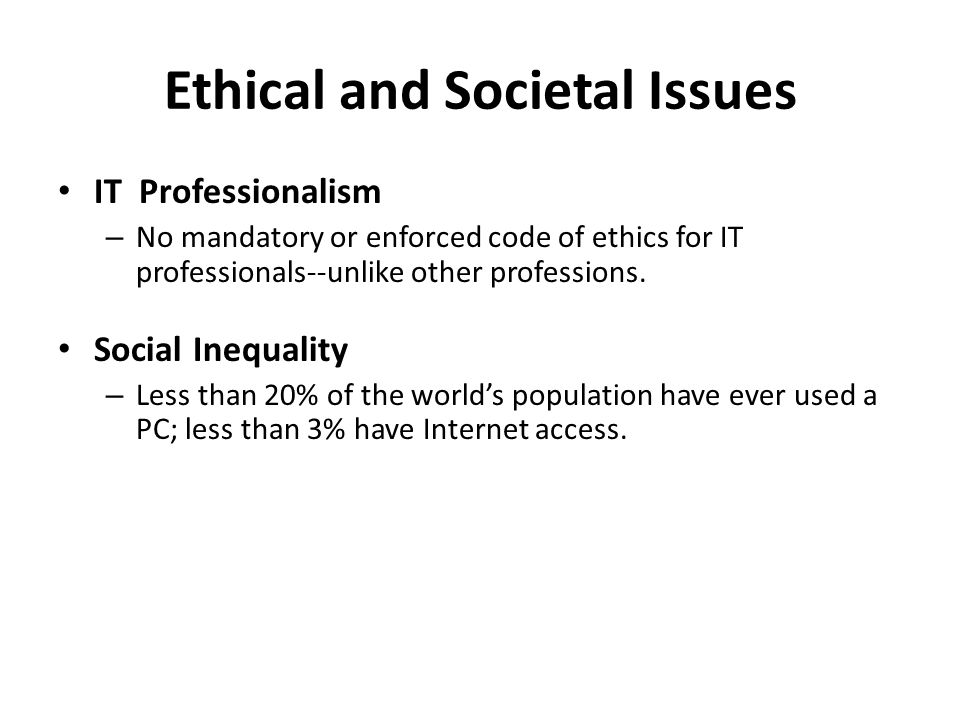 Ethical and Societal Issues IT Professionalism – No mandatory or enforced code of ethics for IT professionals--unlike other professions. Social Inequa