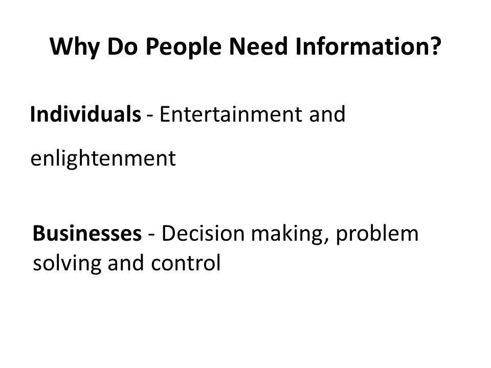 Why Do People Need Information? Individuals - Entertainment and enlightenment Businesses - Decision making, problem solving and control