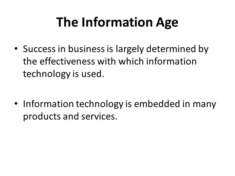 The Information Age Success in business is largely determined by the effectiveness with which information technology is used. Information technology i