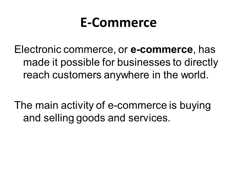 E-Commerce Electronic commerce, or e-commerce, has made it possible for businesses to directly reach customers anywhere in the world. The main activit