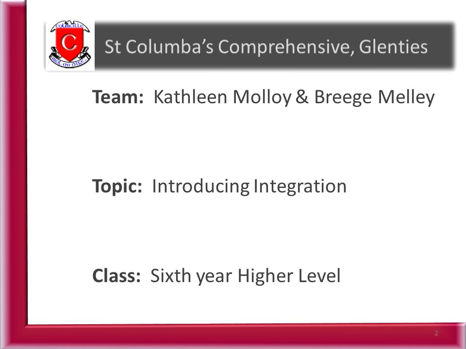 Team: Kathleen Molloy & Breege Melley Topic: Introducing Integration Class: Sixth year Higher Level 2