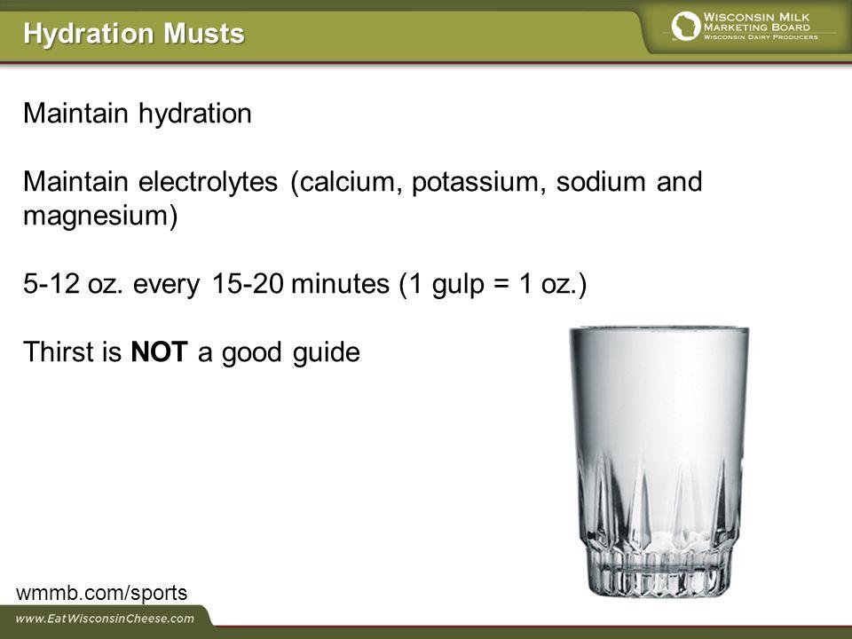 Maintain hydration Maintain electrolytes (calcium, potassium, sodium and magnesium) 5-12 oz.