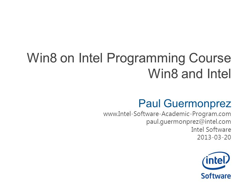Win8 on Intel Programming Course Win8 and Intel Paul Guermonprez www.Intel-Software-Academic-Program.com paul.guermonprez@intel.com Intel Software 2013-03-20