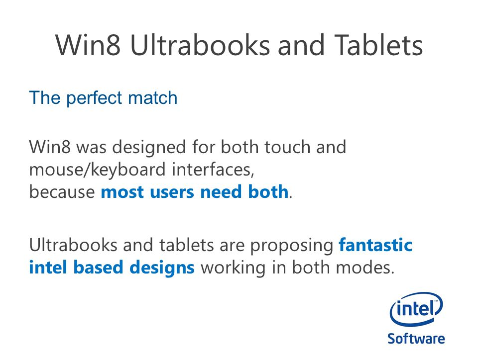 Win8 Ultrabooks and Tablets The perfect match Win8 was designed for both touch and mouse/keyboard interfaces, because most users need both.