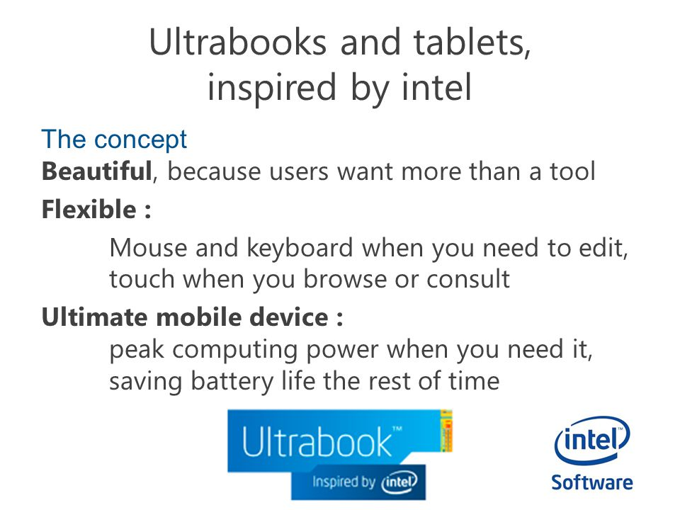 Ultrabooks and tablets, inspired by intel The concept Beautiful, because users want more than a tool Flexible : Mouse and keyboard when you need to edit, touch when you browse or consult Ultimate mobile device : peak computing power when you need it, saving battery life the rest of time