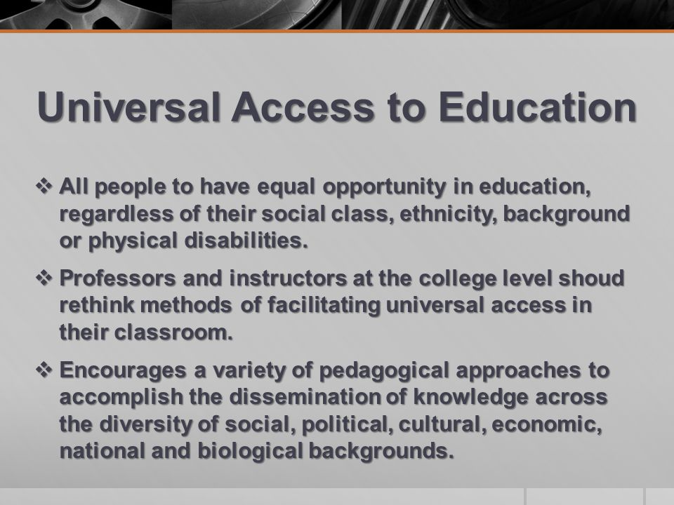 Universal Access to Education  All people to have equal opportunity in education, regardless of their social class, ethnicity, background or physical disabilities.