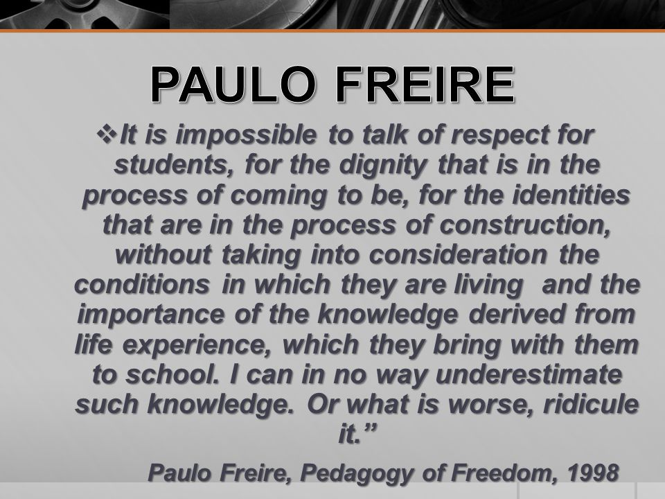  It is impossible to talk of respect for students, for the dignity that is in the process of coming to be, for the identities that are in the process of construction, without taking into consideration the conditions in which they are living and the importance of the knowledge derived from life experience, which they bring with them to school.