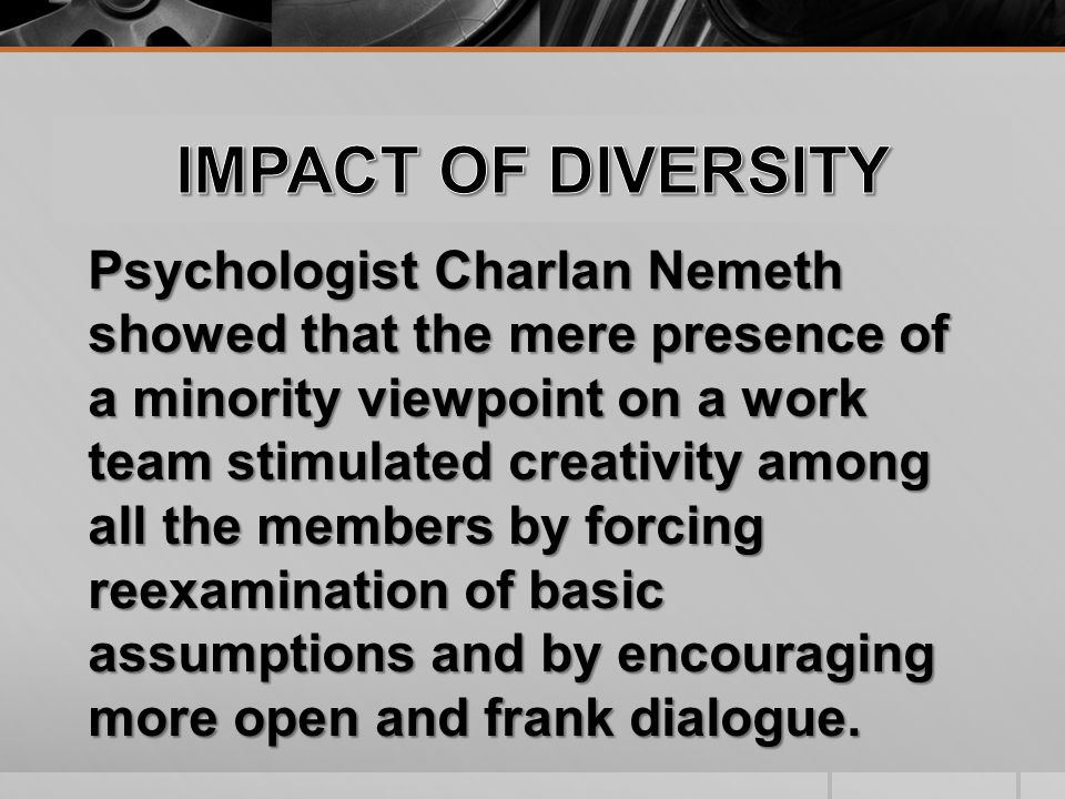 Psychologist Charlan Nemeth showed that the mere presence of a minority viewpoint on a work team stimulated creativity among all the members by forcing reexamination of basic assumptions and by encouraging more open and frank dialogue.