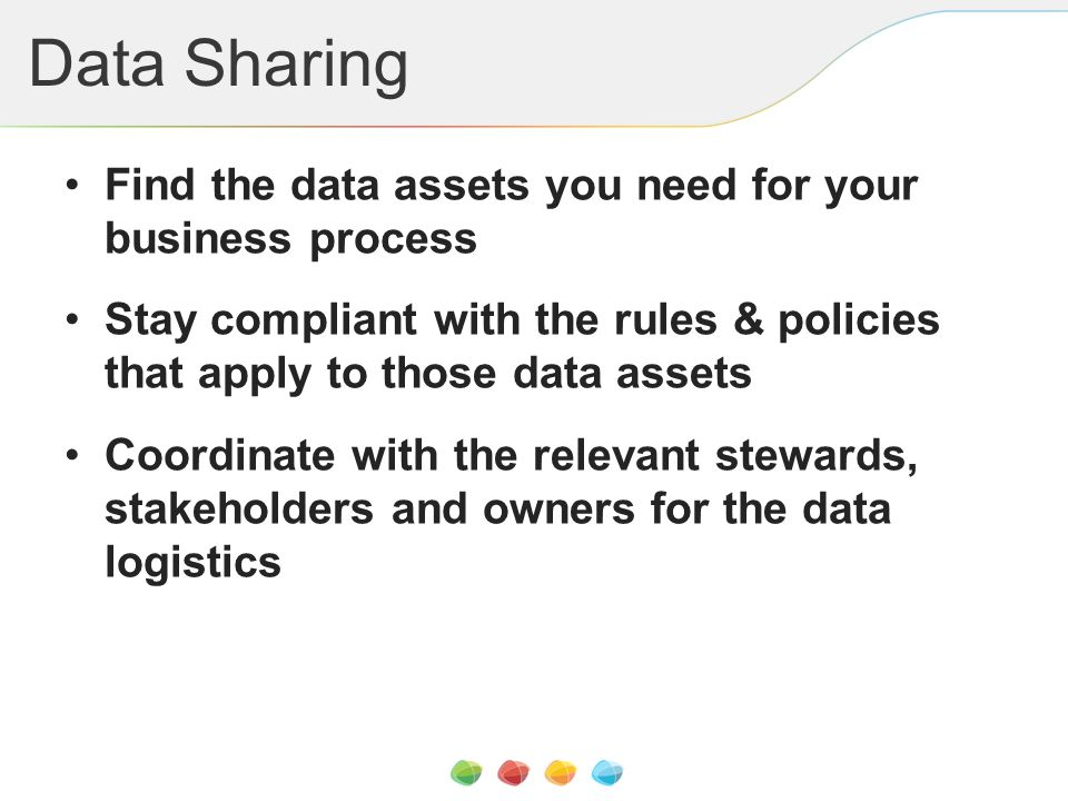 Data Sharing Find the data assets you need for your business process Stay compliant with the rules & policies that apply to those data assets Coordinate with the relevant stewards, stakeholders and owners for the data logistics