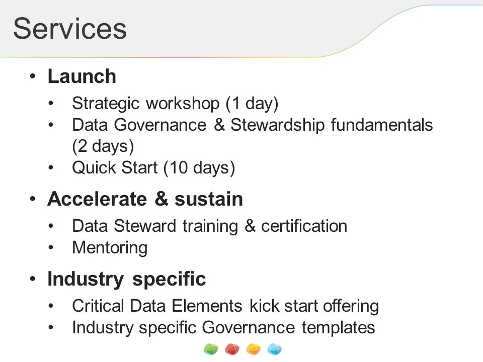 Services Launch Strategic workshop (1 day) Data Governance & Stewardship fundamentals (2 days) Quick Start (10 days) Accelerate & sustain Data Steward training & certification Mentoring Industry specific Critical Data Elements kick start offering Industry specific Governance templates