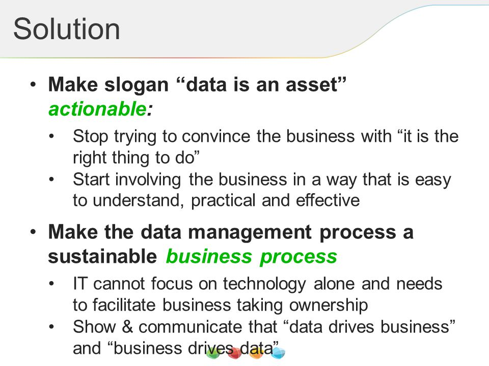 Solution Make slogan data is an asset actionable: Stop trying to convince the business with it is the right thing to do Start involving the business in a way that is easy to understand, practical and effective Make the data management process a sustainable business process IT cannot focus on technology alone and needs to facilitate business taking ownership Show & communicate that data drives business and business drives data