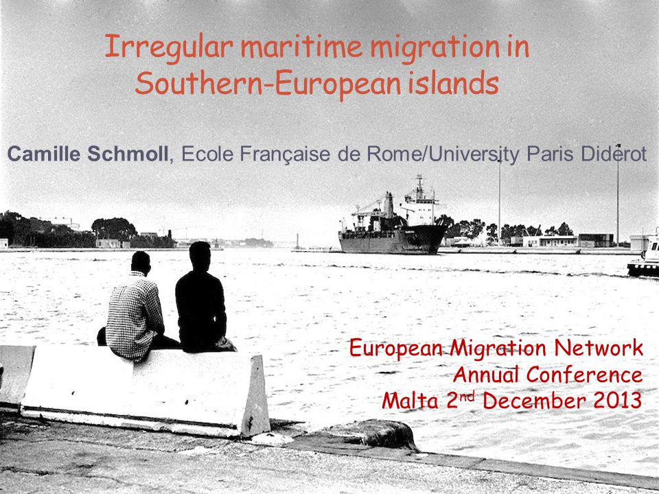 Irregular maritime migration in Southern-European islands Camille Schmoll, Ecole Française de Rome/University Paris Diderot European Migration Network Annual Conference Malta 2 nd December 2013