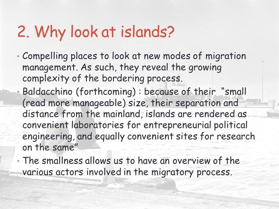 2. Why look at islands? Compelling places to look at new modes of migration management. As such, they reveal the growing complexity of the bordering p