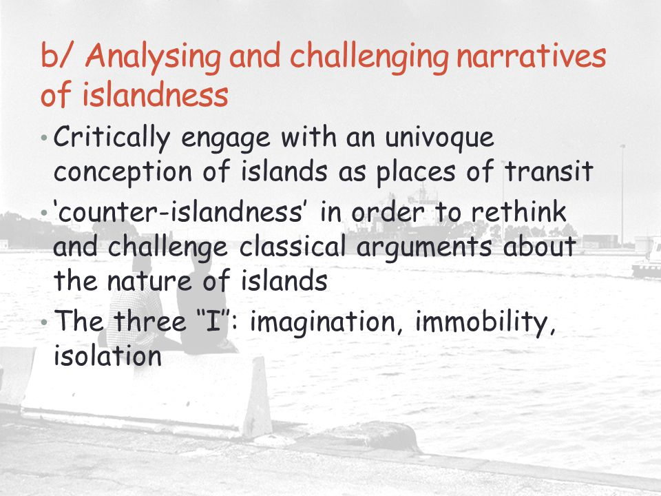 b/ Analysing and challenging narratives of islandness Critically engage with an univoque conception of islands as places of transit 'counter-islandness' in order to rethink and challenge classical arguments about the nature of islands The three ''I'': imagination, immobility, isolation