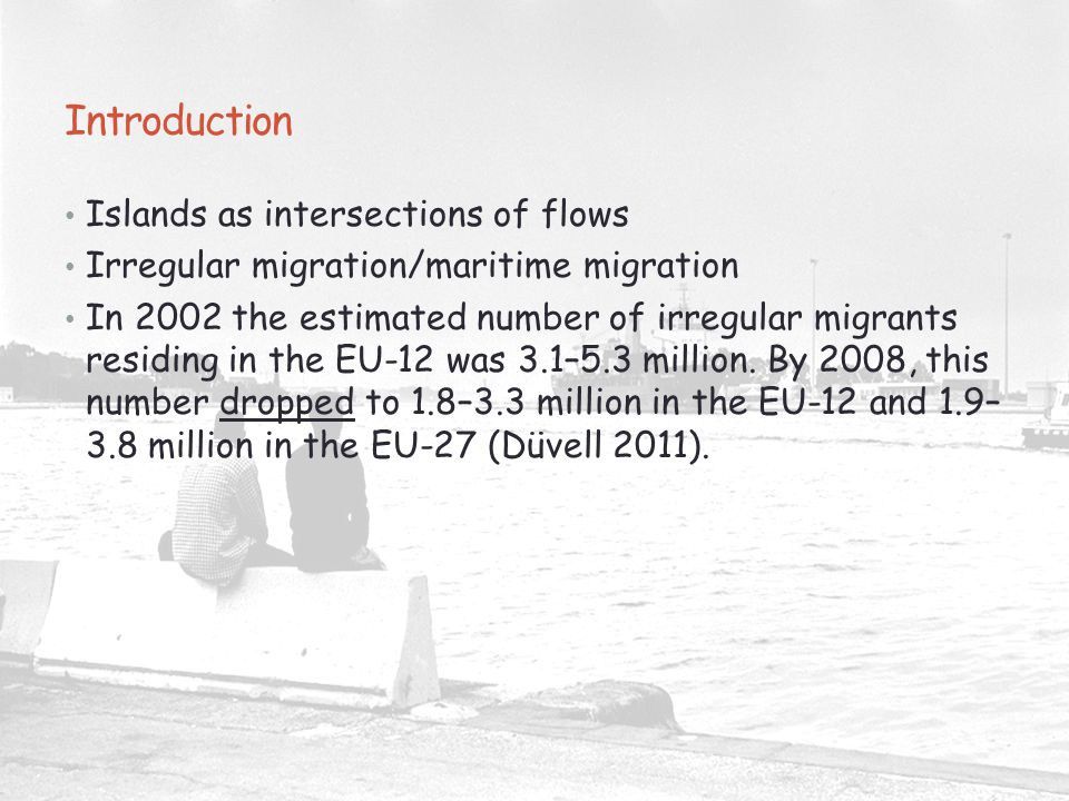 Introduction Islands as intersections of flows Irregular migration/maritime migration In 2002 the estimated number of irregular migrants residing in the EU-12 was 3.1–5.3 million.