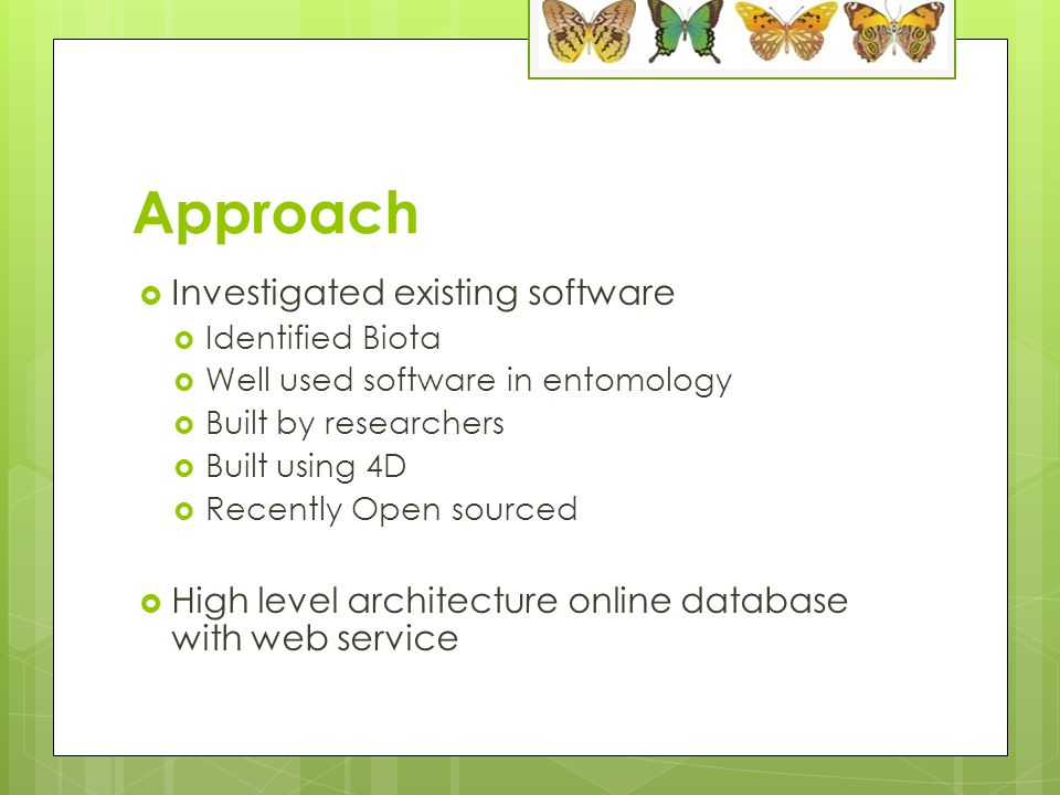Approach  Investigated existing software  Identified Biota  Well used software in entomology  Built by researchers  Built using 4D  Recently Open sourced  High level architecture online database with web service