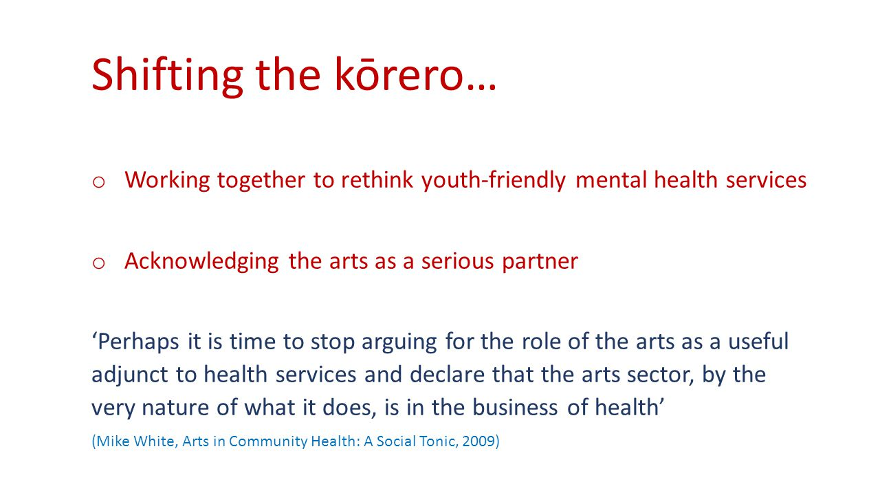 Shifting the kōrero… o Working together to rethink youth-friendly mental health services o Acknowledging the arts as a serious partner 'Perhaps it is time to stop arguing for the role of the arts as a useful adjunct to health services and declare that the arts sector, by the very nature of what it does, is in the business of health' (Mike White, Arts in Community Health: A Social Tonic, 2009)