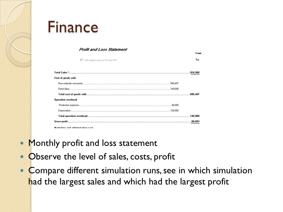 Finance Monthly profit and loss statement Observe the level of sales, costs, profit Compare different simulation runs, see in which simulation had the largest sales and which had the largest profit