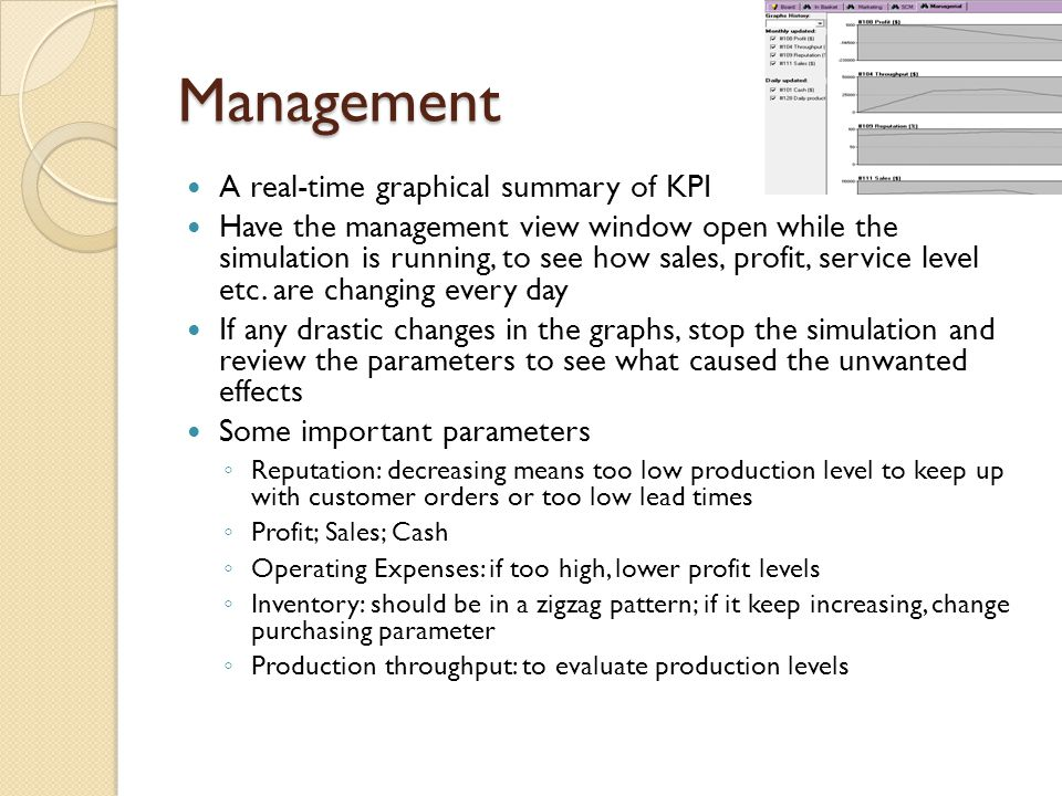 Management A real-time graphical summary of KPI Have the management view window open while the simulation is running, to see how sales, profit, service level etc.