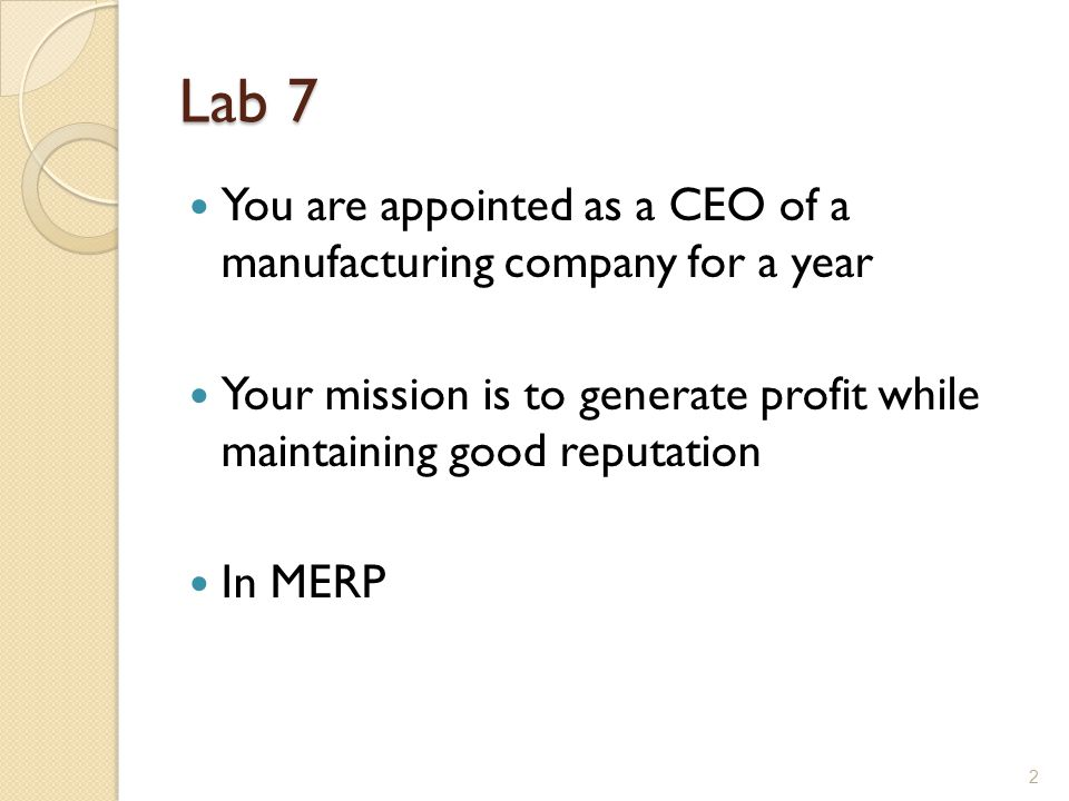 Lab 7 You are appointed as a CEO of a manufacturing company for a year Your mission is to generate profit while maintaining good reputation In MERP 2