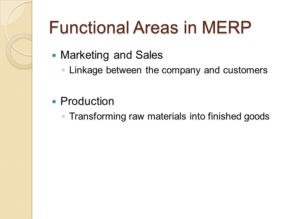 Functional Areas in MERP Marketing and Sales ◦ Linkage between the company and customers Production ◦ Transforming raw materials into finished goods