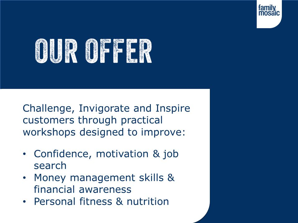 Challenge, Invigorate and Inspire customers through practical workshops designed to improve: Confidence, motivation & job search Money management skil