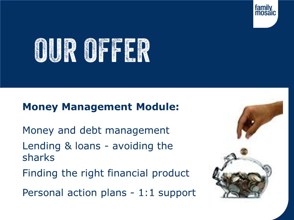 Money Management Module: Money and debt management Lending & loans - avoiding the sharks Finding the right financial product Personal action plans - 1