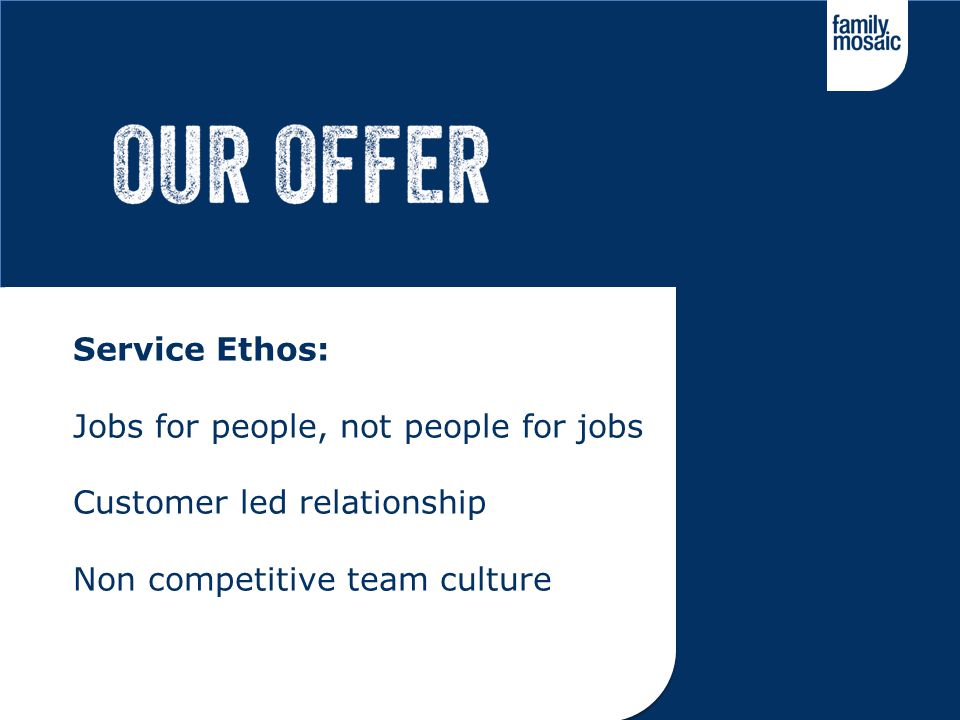 Service Ethos: Jobs for people, not people for jobs Customer led relationship Non competitive team culture