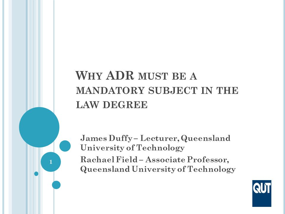W HY ADR MUST BE A MANDATORY SUBJECT IN THE LAW DEGREE James Duffy – Lecturer, Queensland University of Technology Rachael Field – Associate Professor