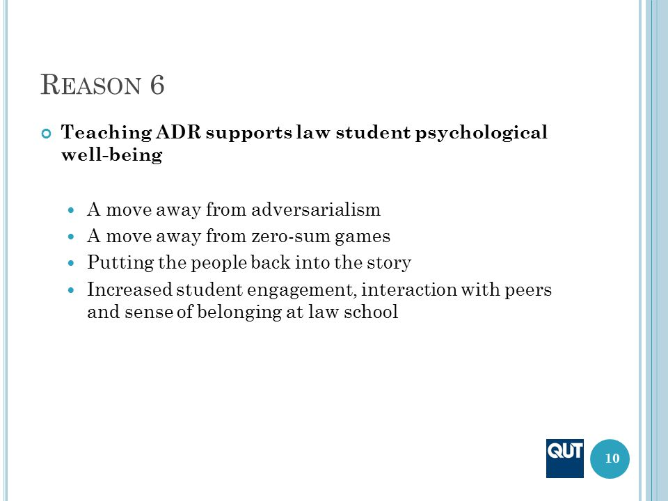 R EASON 6 Teaching ADR supports law student psychological well-being A move away from adversarialism A move away from zero-sum games Putting the peopl
