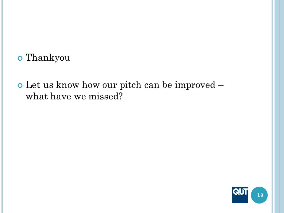 Thankyou Let us know how our pitch can be improved – what have we missed? 15